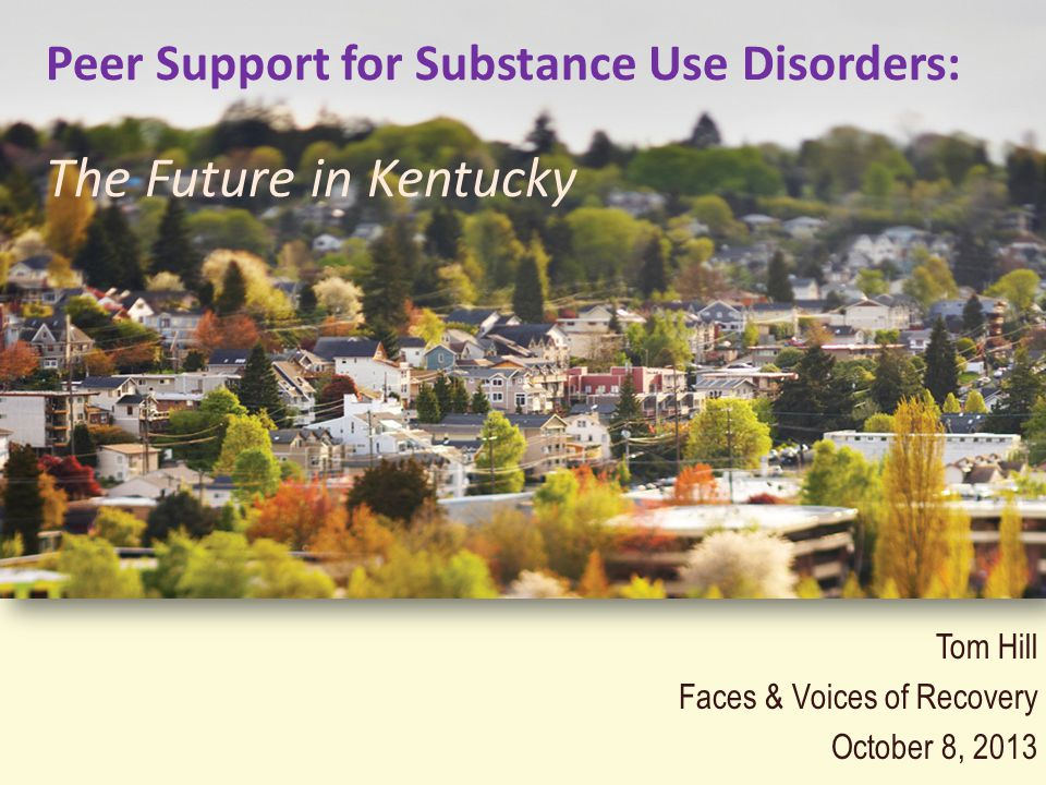 Tom Hill Faces & Voices of Recovery October 8, 2013 Peer Support for Substance Use Disorders: The Future in Kentucky