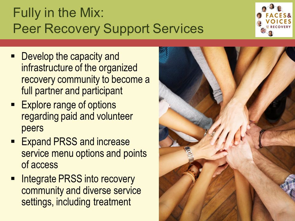  Develop the capacity and infrastructure of the organized recovery community to become a full partner and participant  Explore range of options regarding paid and volunteer peers  Expand PRSS and increase service menu options and points of access  Integrate PRSS into recovery community and diverse service settings, including treatment Fully in the Mix: Peer Recovery Support Services