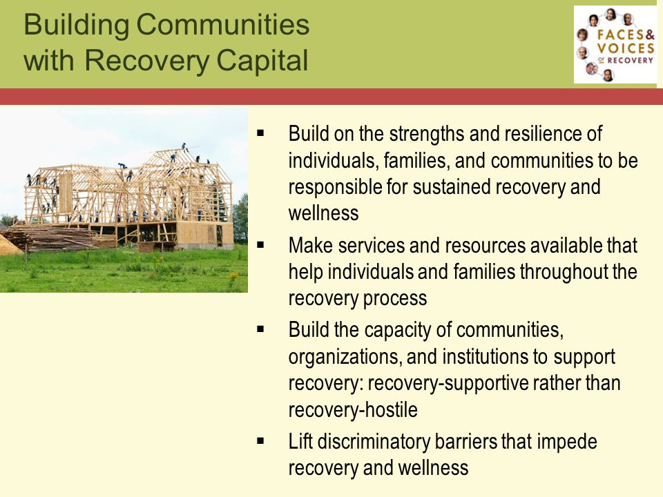 Building Communities with Recovery Capital  Build on the strengths and resilience of individuals, families, and communities to be responsible for sustained recovery and wellness  Make services and resources available that help individuals and families throughout the recovery process  Build the capacity of communities, organizations, and institutions to support recovery: recovery-supportive rather than recovery-hostile  Lift discriminatory barriers that impede recovery and wellness