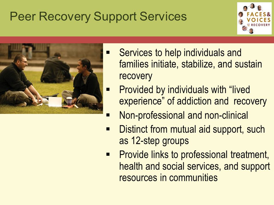  Services to help individuals and families initiate, stabilize, and sustain recovery  Provided by individuals with lived experience of addiction and recovery  Non-professional and non-clinical  Distinct from mutual aid support, such as 12-step groups  Provide links to professional treatment, health and social services, and support resources in communities Peer Recovery Support Services