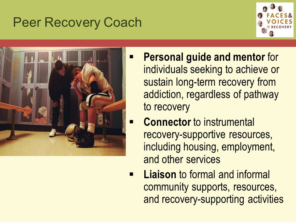 Peer Recovery Coach  Personal guide and mentor for individuals seeking to achieve or sustain long-term recovery from addiction, regardless of pathway to recovery  Connector to instrumental recovery-supportive resources, including housing, employment, and other services  Liaison to formal and informal community supports, resources, and recovery-supporting activities