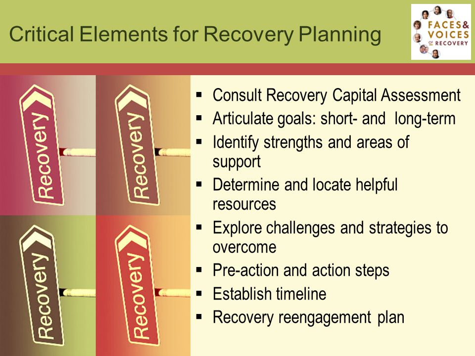  Consult Recovery Capital Assessment  Articulate goals: short- and long-term  Identify strengths and areas of support  Determine and locate helpful resources  Explore challenges and strategies to overcome  Pre-action and action steps  Establish timeline  Recovery reengagement plan Critical Elements for Recovery Planning