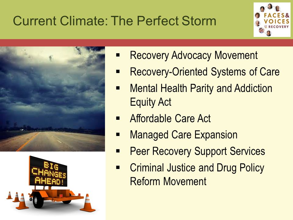 Current Climate: The Perfect Storm  Recovery Advocacy Movement  Recovery-Oriented Systems of Care  Mental Health Parity and Addiction Equity Act  Affordable Care Act  Managed Care Expansion  Peer Recovery Support Services  Criminal Justice and Drug Policy Reform Movement