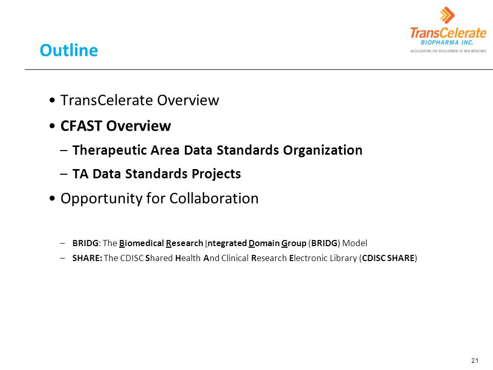 Outline TransCelerate Overview CFAST Overview –Therapeutic Area Data Standards Organization –TA Data Standards Projects Opportunity for Collaboration