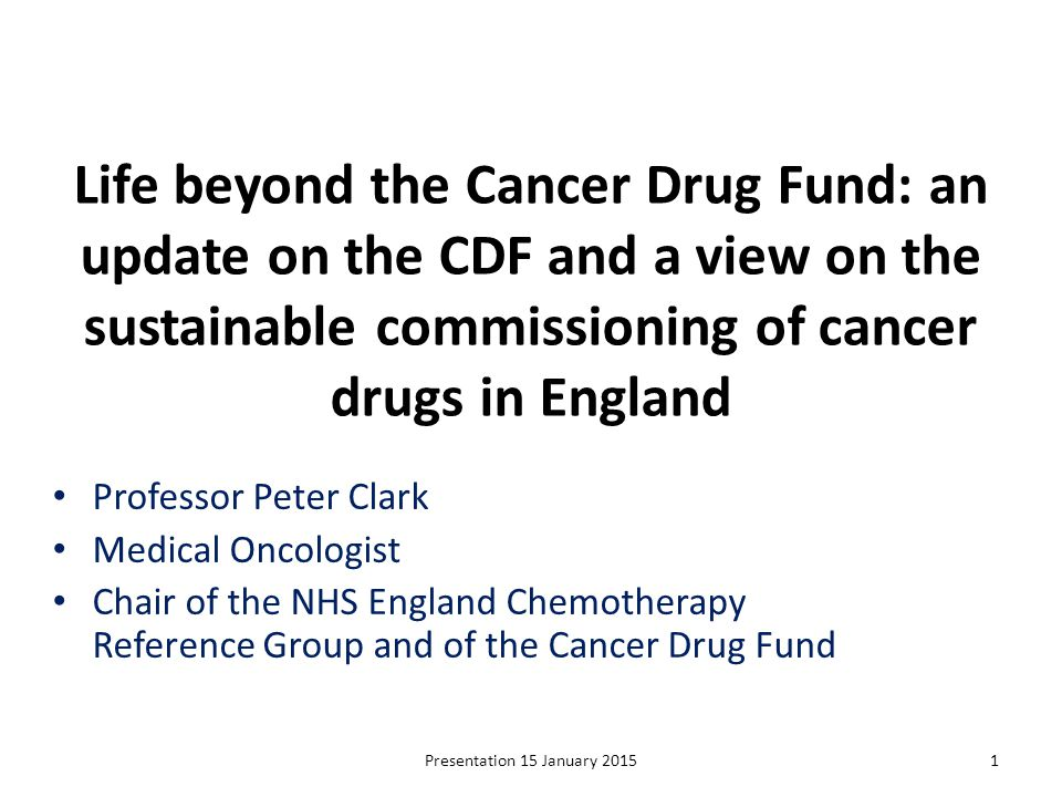 The Cancer Drug Fund: the upside Increased access to cancer drugs for many patients Best value for drugs which subsequently gain NICE approval Best value for rarer cancers including off label indications Prioritisation process, though very simple, works well in practice for drugs with large and small evidence bases Open and transparent process: run by clinicians and lay representatives; engagement with clinicians, patients, pharma Quick decisions and rapid release of rationales in decision summaries on NHSE website Presentation 15 January 201522