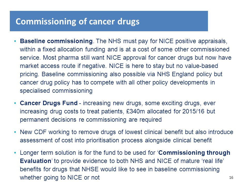 16 Commissioning of cancer drugs Baseline commissioning. The NHS must pay for NICE positive appraisals, within a fixed allocation funding and is at a