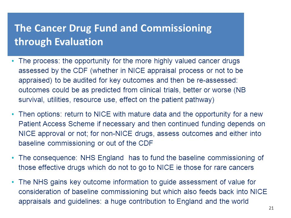 21 The Cancer Drug Fund and Commissioning through Evaluation The process: the opportunity for the more highly valued cancer drugs assessed by the CDF