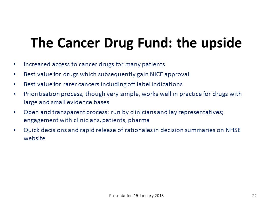 The Cancer Drug Fund: the upside Increased access to cancer drugs for many patients Best value for drugs which subsequently gain NICE approval Best va