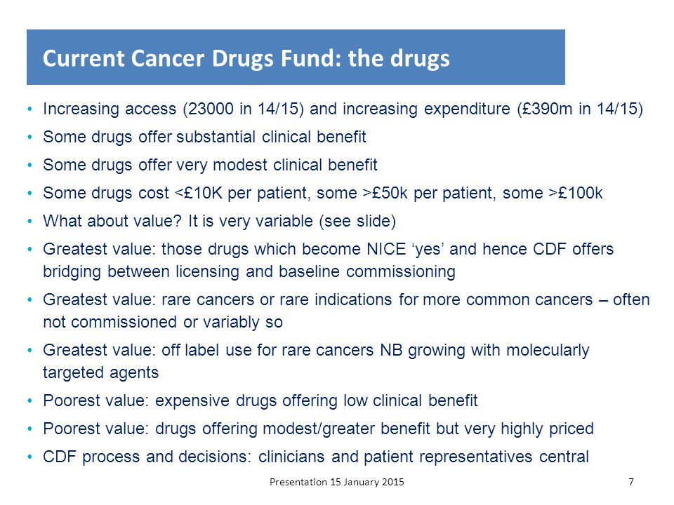 Presentation to NHSE | 15 January 201518 Commissioning of new drug/indication in proposed CDF-CtE: cancer drug referred to NICE & negative CDF prioritisation Evidence of benefit Drug licensing Impact on baseline commissioning only if NICE approved No CDF funding as not prioritised NICE technology appraisal No prioritisation by CDF & NICE