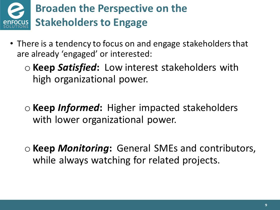 9 Broaden the Perspective on the Stakeholders to Engage There is a tendency to focus on and engage stakeholders that are already 'engaged' or interested: o Keep Satisfied: Low interest stakeholders with high organizational power.