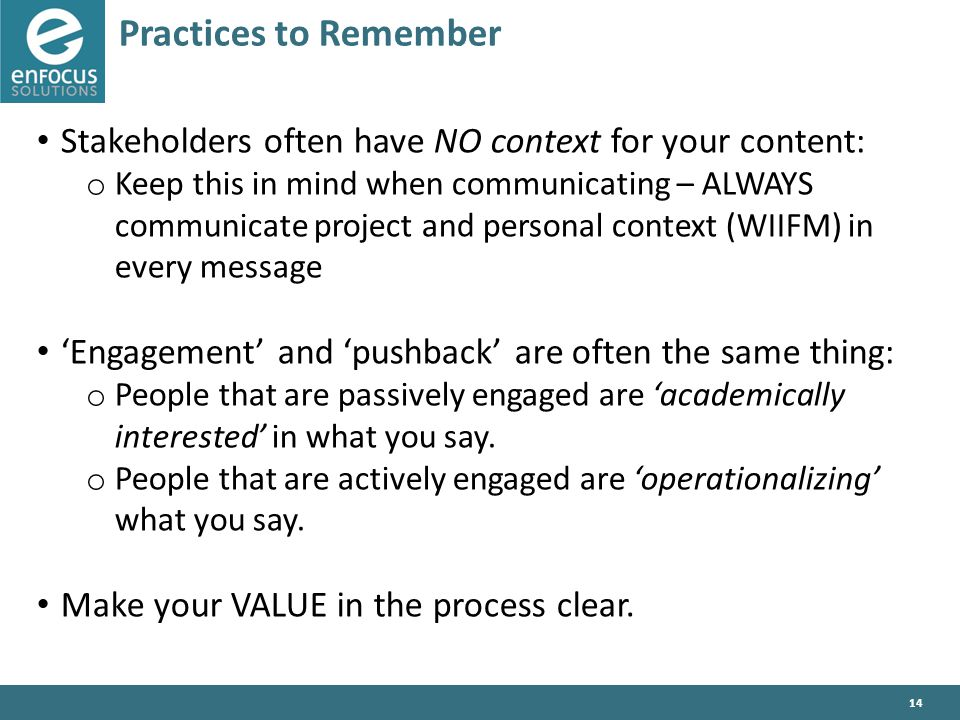 14 Practices to Remember Stakeholders often have NO context for your content: o Keep this in mind when communicating – ALWAYS communicate project and personal context (WIIFM) in every message 'Engagement' and 'pushback' are often the same thing: o People that are passively engaged are 'academically interested' in what you say.