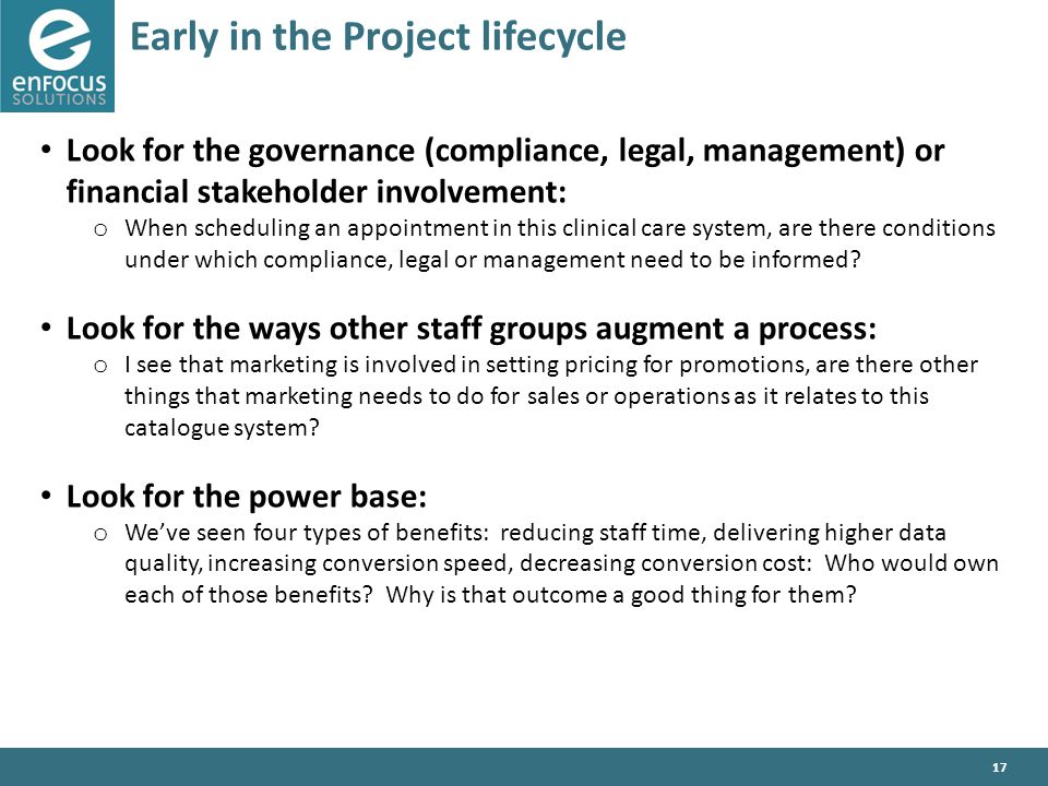 17 Early in the Project lifecycle Look for the governance (compliance, legal, management) or financial stakeholder involvement: o When scheduling an appointment in this clinical care system, are there conditions under which compliance, legal or management need to be informed.