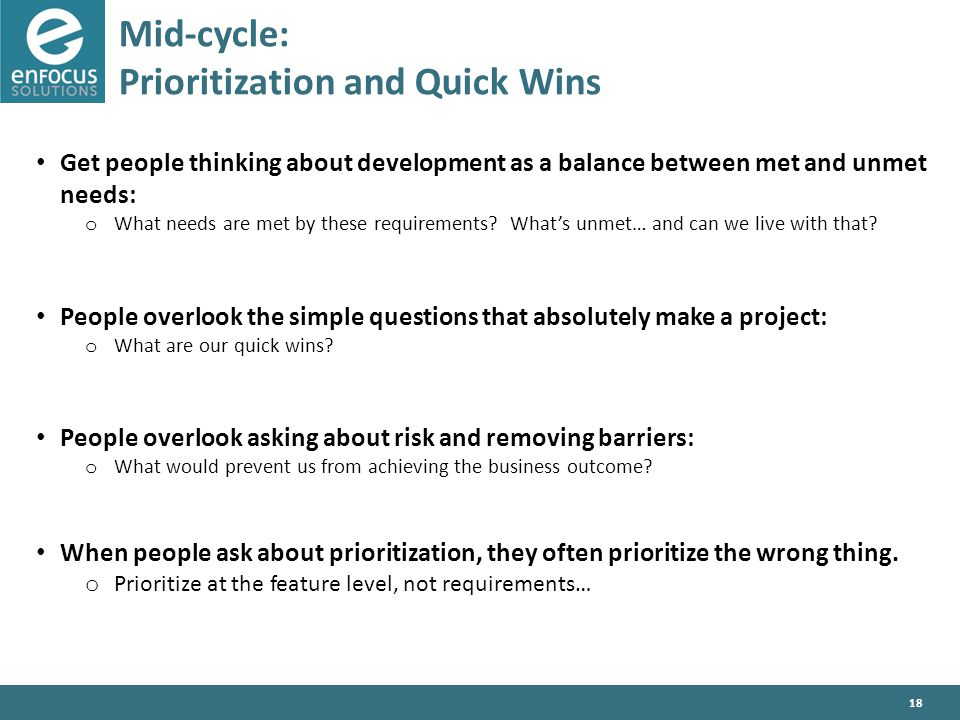 18 Mid-cycle: Prioritization and Quick Wins Get people thinking about development as a balance between met and unmet needs: o What needs are met by these requirements.