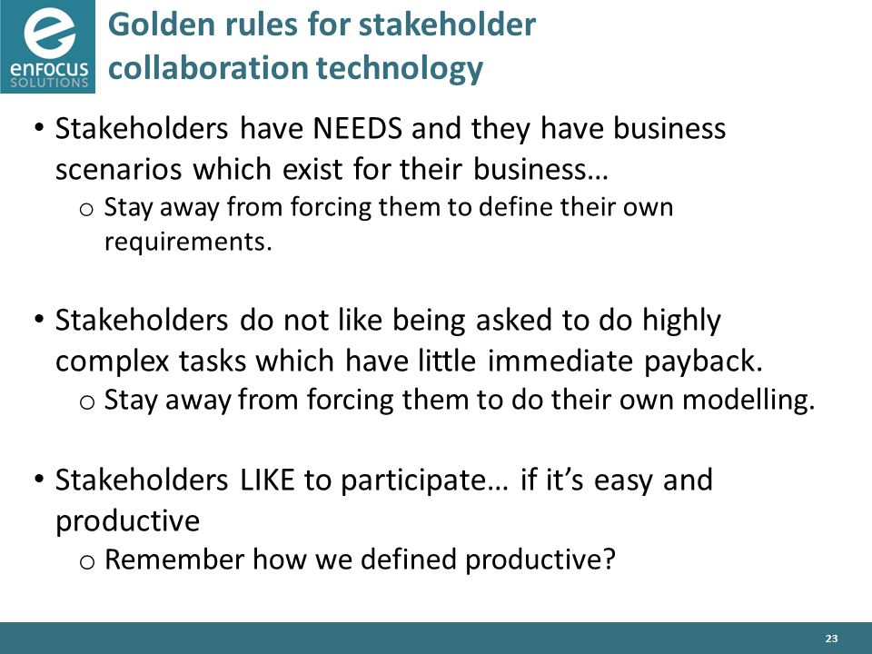 23 Golden rules for stakeholder collaboration technology Stakeholders have NEEDS and they have business scenarios which exist for their business… o Stay away from forcing them to define their own requirements.