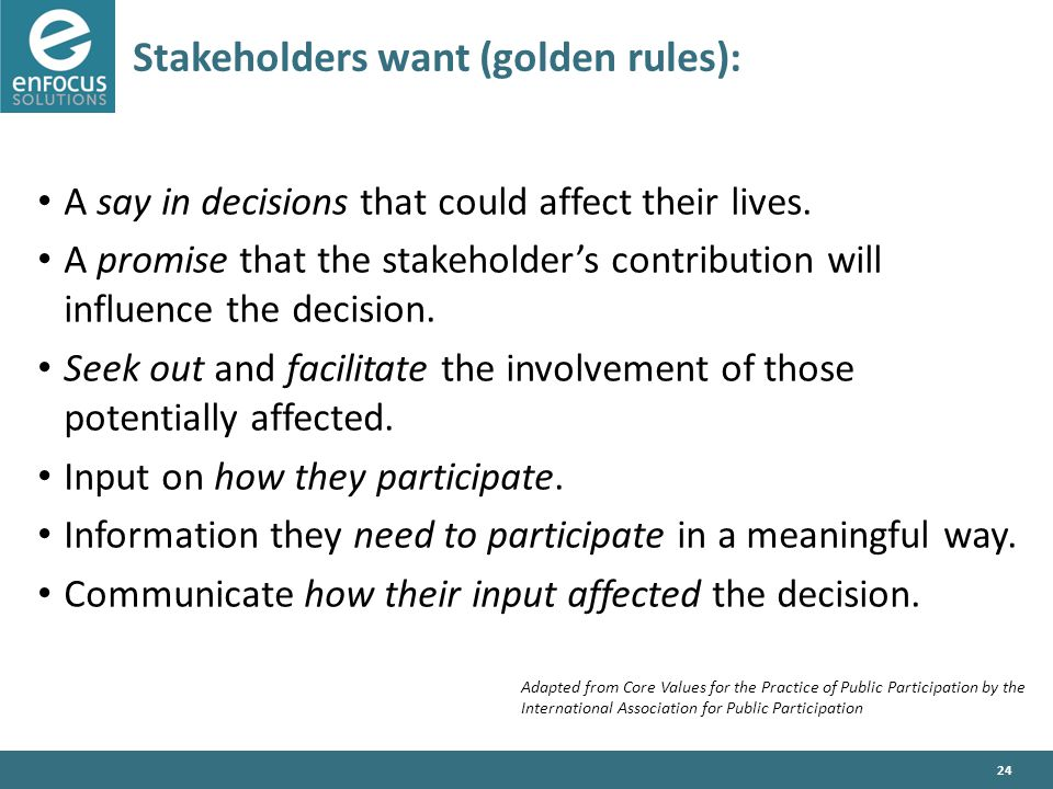 24 Stakeholders want (golden rules): A say in decisions that could affect their lives.