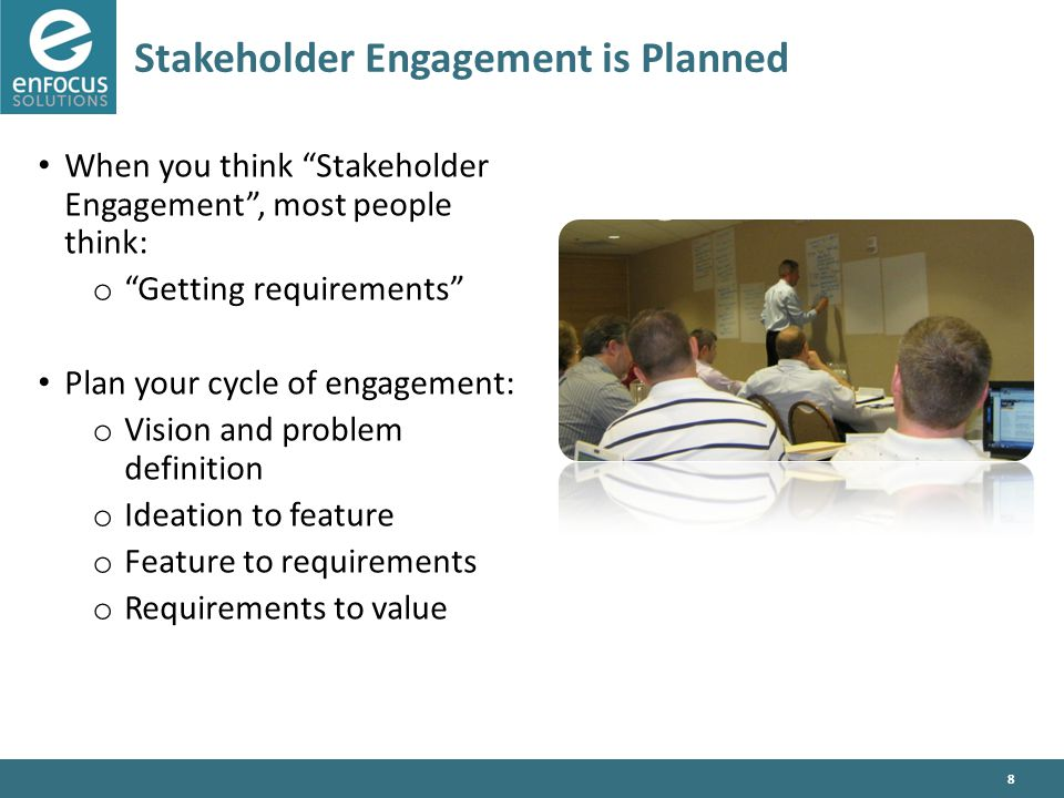8 Stakeholder Engagement is Planned When you think Stakeholder Engagement , most people think: o Getting requirements Plan your cycle of engagement: o Vision and problem definition o Ideation to feature o Feature to requirements o Requirements to value