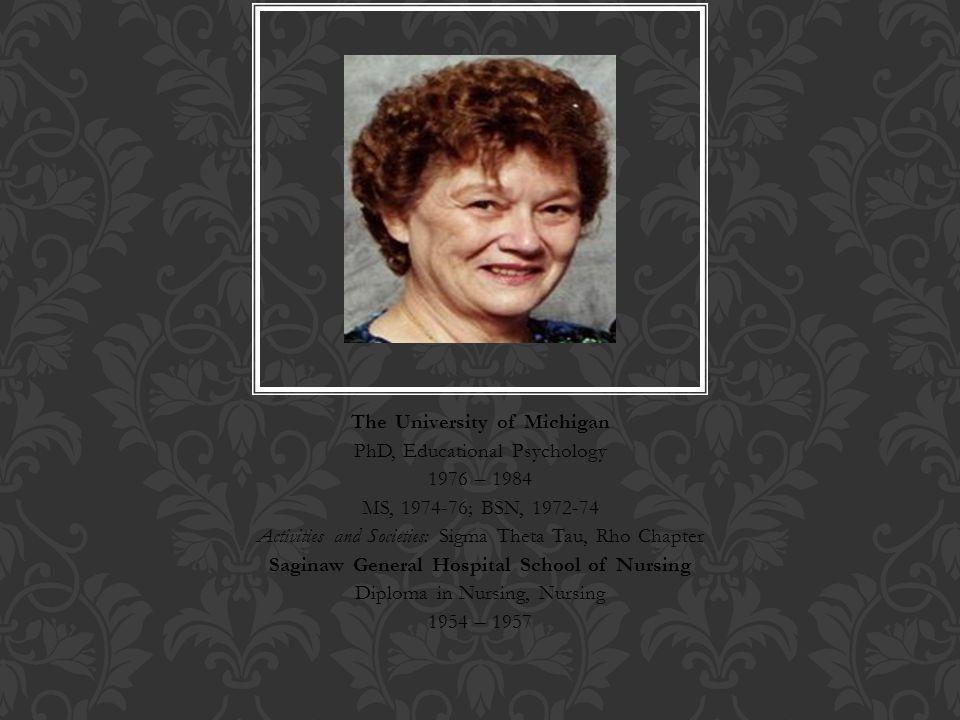 The University of Michigan PhD, Educational Psychology 1976 – 1984 MS, 1974-76; BSN, 1972-74 Activities and Societies: Sigma Theta Tau, Rho Chapter Saginaw General Hospital School of Nursing Diploma in Nursing, Nursing 1954 – 1957 HELEN C.