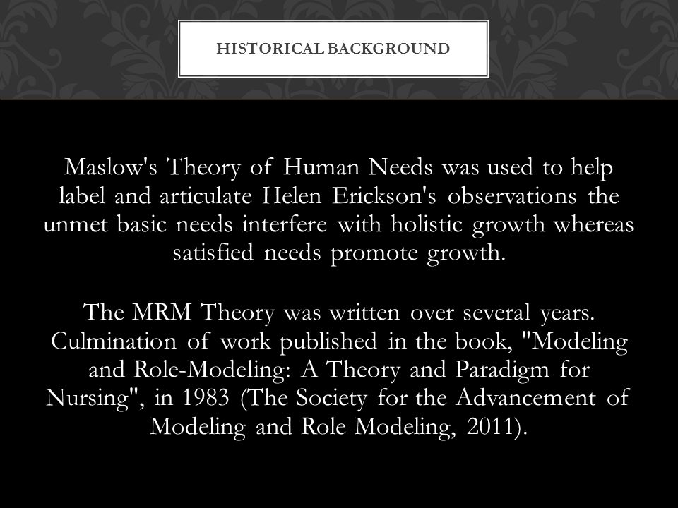 Maslow s Theory of Human Needs was used to help label and articulate Helen Erickson s observations the unmet basic needs interfere with holistic growth whereas satisfied needs promote growth.