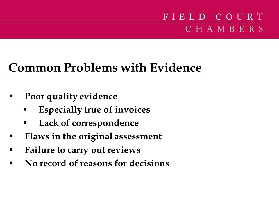 Common Problems with Evidence Poor quality evidence Especially true of invoices Lack of correspondence Flaws in the original assessment Failure to car