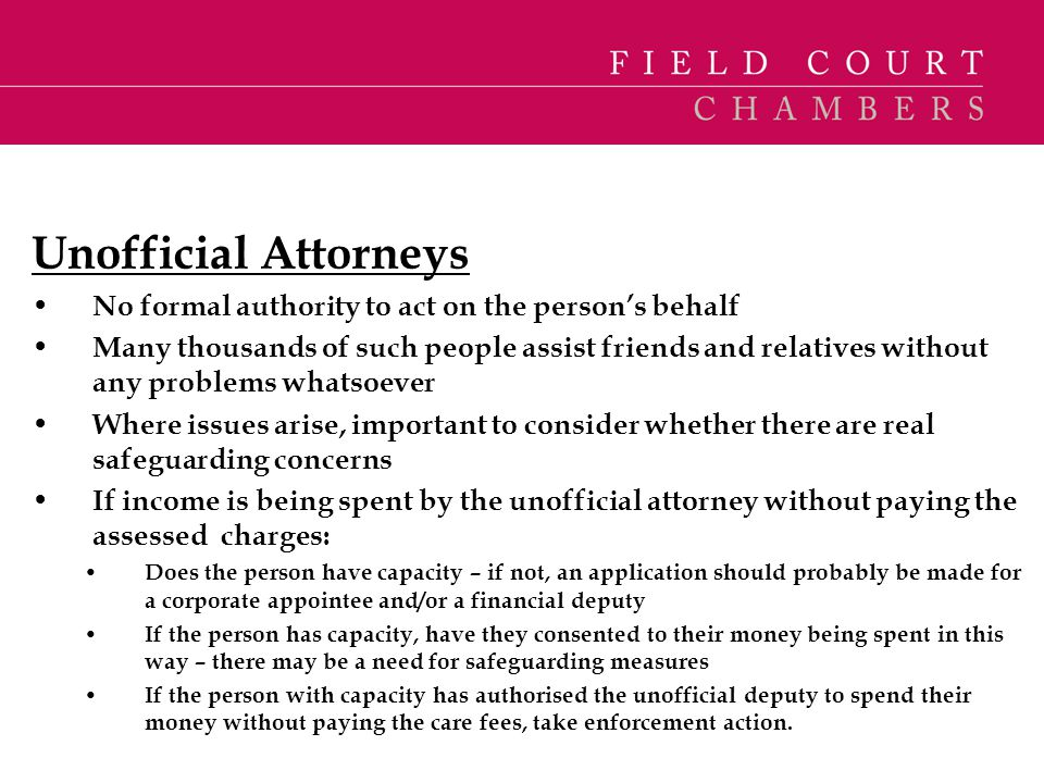 Unofficial Attorneys No formal authority to act on the person's behalf Many thousands of such people assist friends and relatives without any problems
