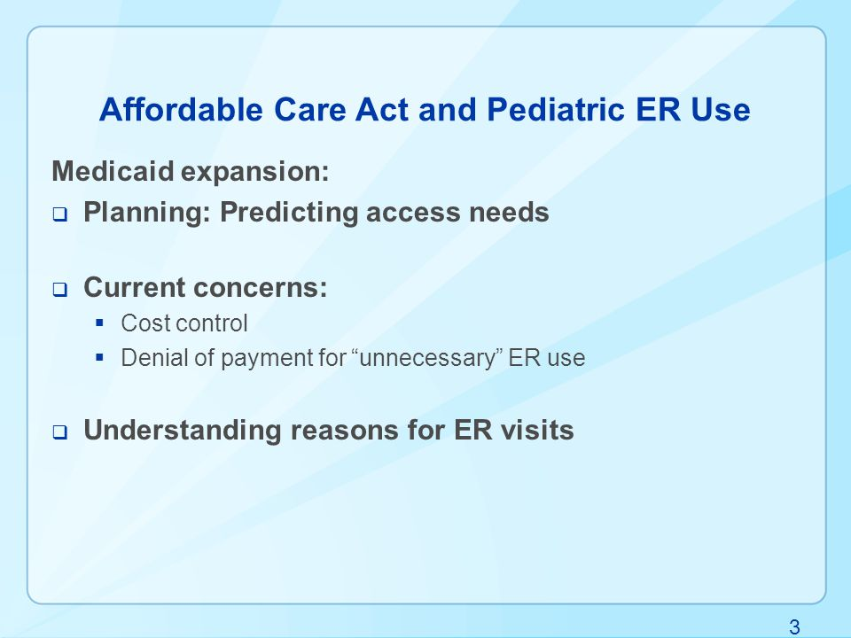 3 Affordable Care Act and Pediatric ER Use Medicaid expansion:  Planning: Predicting access needs  Current concerns:  Cost control  Denial of payment for unnecessary ER use  Understanding reasons for ER visits