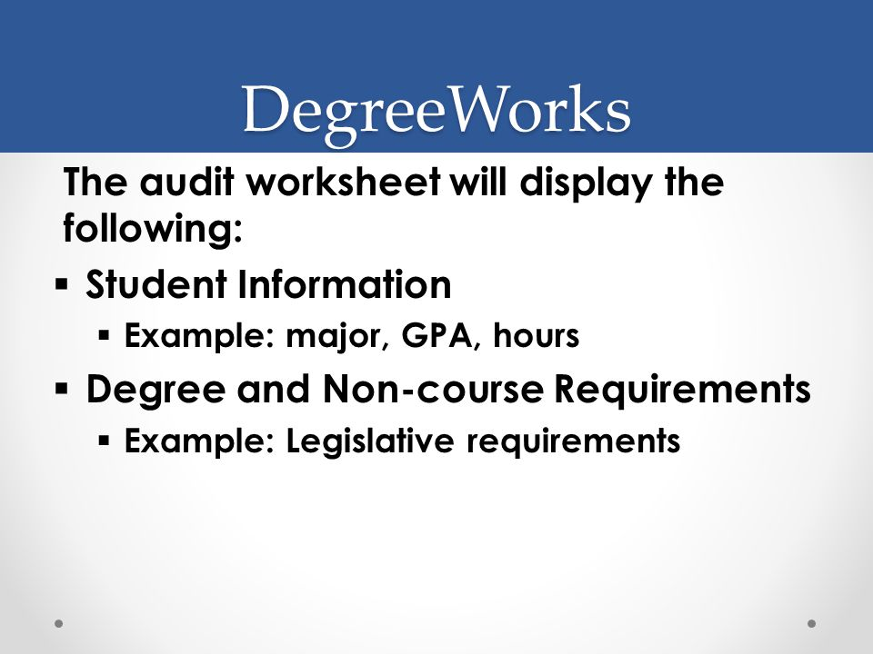 DegreeWorks The audit worksheet will display the following:  Student Information  Example: major, GPA, hours  Degree and Non-course Requirements  Example: Legislative requirements
