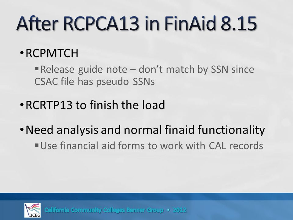 RCPMTCH  Release guide note – don't match by SSN since CSAC file has pseudo SSNs RCRTP13 to finish the load Need analysis and normal finaid functionality  Use financial aid forms to work with CAL records