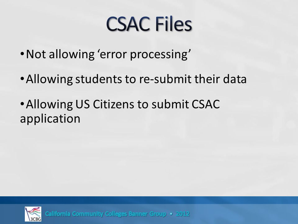 Not allowing 'error processing' Allowing students to re-submit their data Allowing US Citizens to submit CSAC application