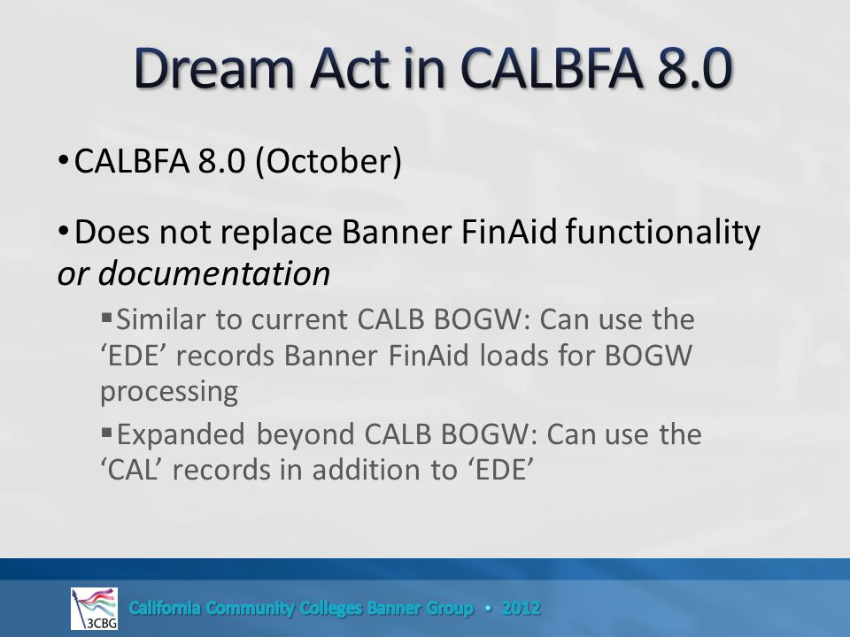 CALBFA 8.0 (October) Does not replace Banner FinAid functionality or documentation  Similar to current CALB BOGW: Can use the 'EDE' records Banner FinAid loads for BOGW processing  Expanded beyond CALB BOGW: Can use the 'CAL' records in addition to 'EDE'