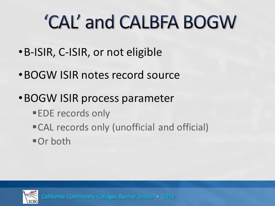 B-ISIR, C-ISIR, or not eligible BOGW ISIR notes record source BOGW ISIR process parameter  EDE records only  CAL records only (unofficial and official)  Or both