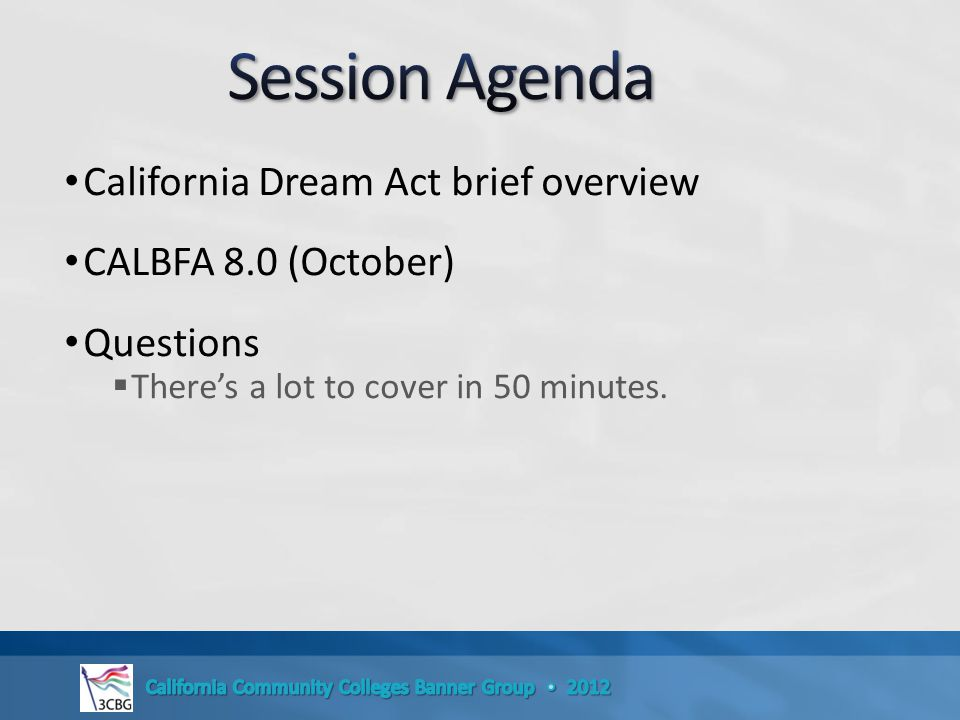 California Dream Act brief overview CALBFA 8.0 (October) Questions  There's a lot to cover in 50 minutes.