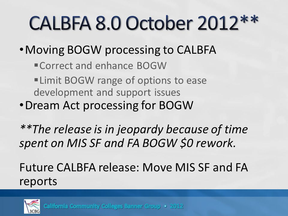 Moving BOGW processing to CALBFA  Correct and enhance BOGW  Limit BOGW range of options to ease development and support issues Dream Act processing for BOGW **The release is in jeopardy because of time spent on MIS SF and FA BOGW $0 rework.