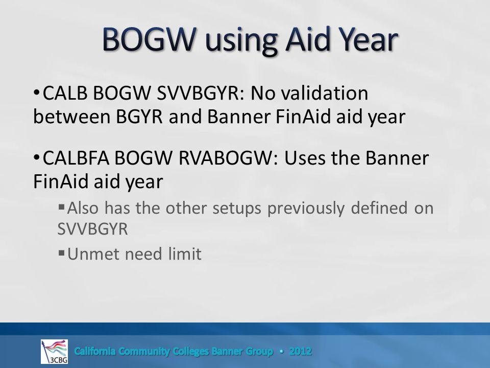 CALB BOGW SVVBGYR: No validation between BGYR and Banner FinAid aid year CALBFA BOGW RVABOGW: Uses the Banner FinAid aid year  Also has the other setups previously defined on SVVBGYR  Unmet need limit