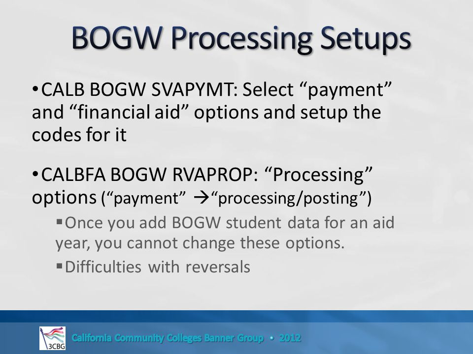 CALB BOGW SVAPYMT: Select payment and financial aid options and setup the codes for it CALBFA BOGW RVAPROP: Processing options ( payment  processing/posting )  Once you add BOGW student data for an aid year, you cannot change these options.