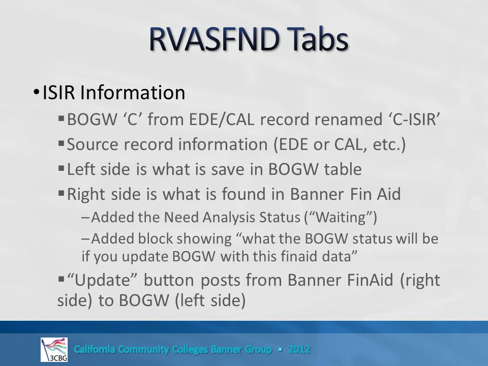 ISIR Information  BOGW 'C' from EDE/CAL record renamed 'C-ISIR'  Source record information (EDE or CAL, etc.)  Left side is what is save in BOGW table  Right side is what is found in Banner Fin Aid –Added the Need Analysis Status ( Waiting ) –Added block showing what the BOGW status will be if you update BOGW with this finaid data  Update button posts from Banner FinAid (right side) to BOGW (left side)