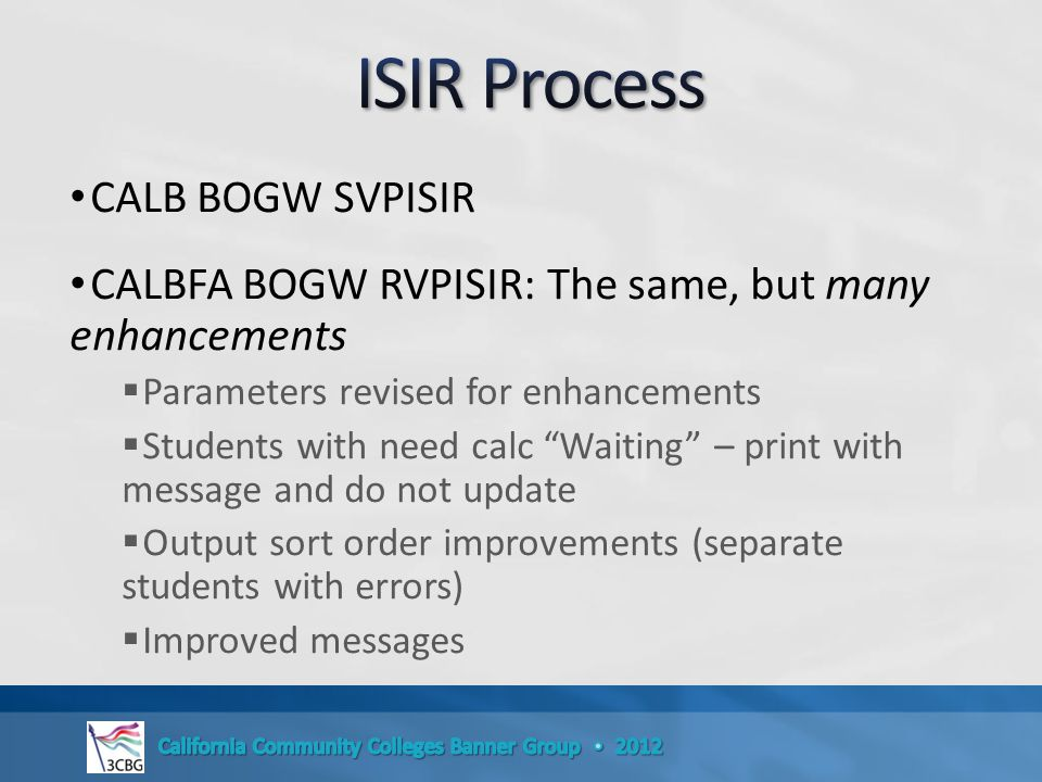 CALB BOGW SVPISIR CALBFA BOGW RVPISIR: The same, but many enhancements  Parameters revised for enhancements  Students with need calc Waiting – print with message and do not update  Output sort order improvements (separate students with errors)  Improved messages