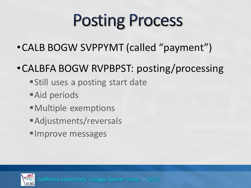 CALB BOGW SVPPYMT (called payment ) CALBFA BOGW RVPBPST: posting/processing  Still uses a posting start date  Aid periods  Multiple exemptions  Adjustments/reversals  Improve messages