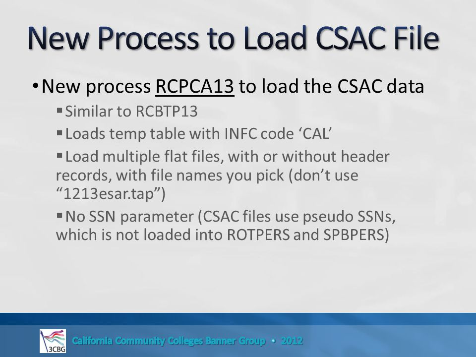 New process RCPCA13 to load the CSAC data  Similar to RCBTP13  Loads temp table with INFC code 'CAL'  Load multiple flat files, with or without header records, with file names you pick (don't use 1213esar.tap )  No SSN parameter (CSAC files use pseudo SSNs, which is not loaded into ROTPERS and SPBPERS)