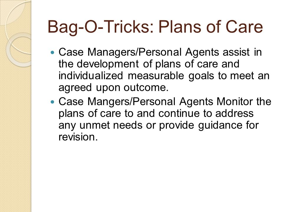Bag-O-Tricks: Plans of Care Case Managers/Personal Agents assist in the development of plans of care and individualized measurable goals to meet an agreed upon outcome.