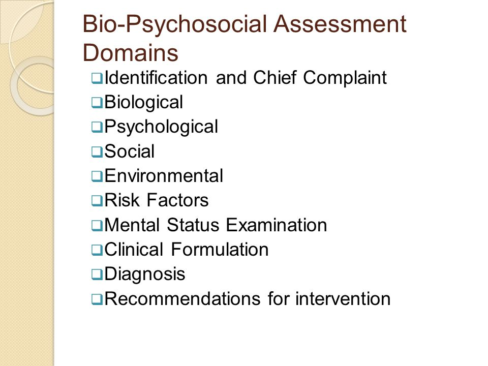 Bio-Psychosocial Assessment Domains  Identification and Chief Complaint  Biological  Psychological  Social  Environmental  Risk Factors  Mental Status Examination  Clinical Formulation  Diagnosis  Recommendations for intervention