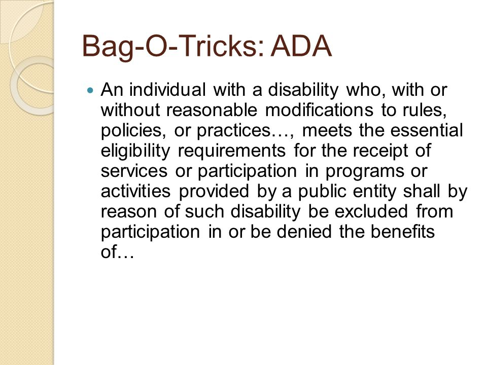 Bag-O-Tricks: ADA An individual with a disability who, with or without reasonable modifications to rules, policies, or practices…, meets the essential eligibility requirements for the receipt of services or participation in programs or activities provided by a public entity shall by reason of such disability be excluded from participation in or be denied the benefits of…