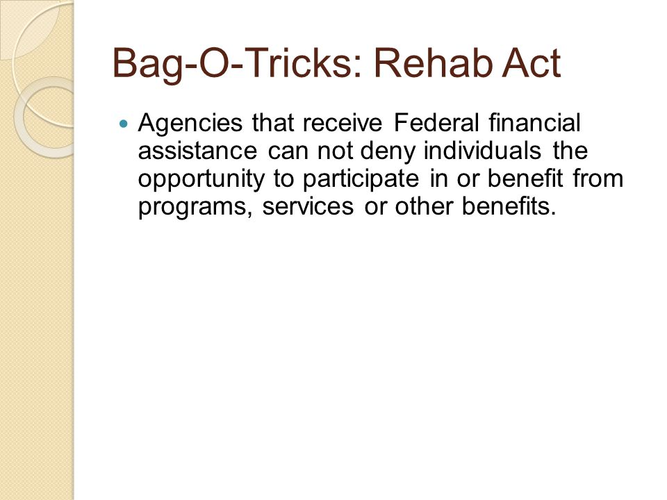 Bag-O-Tricks: Rehab Act Agencies that receive Federal financial assistance can not deny individuals the opportunity to participate in or benefit from programs, services or other benefits.