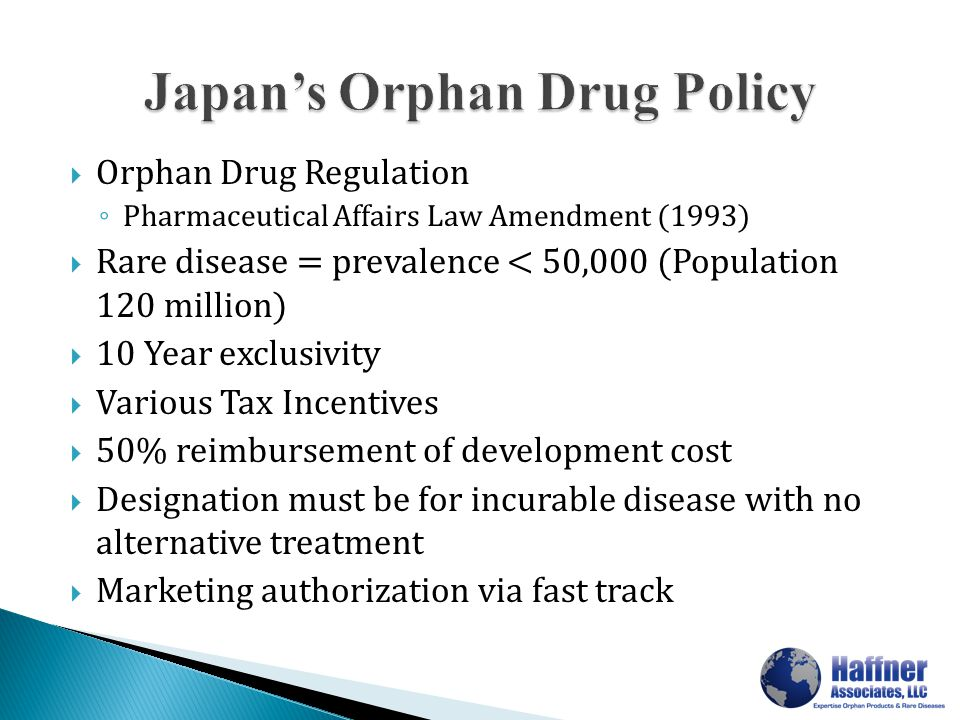  Orphan Drug Regulation ◦ Pharmaceutical Affairs Law Amendment (1993)  Rare disease = prevalence < 50,000 (Population 120 million)  10 Year exclusivity  Various Tax Incentives  50% reimbursement of development cost  Designation must be for incurable disease with no alternative treatment  Marketing authorization via fast track