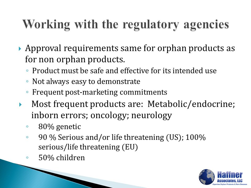  Approval requirements same for orphan products as for non orphan products. ◦ Product must be safe and effective for its intended use ◦ Not always ea