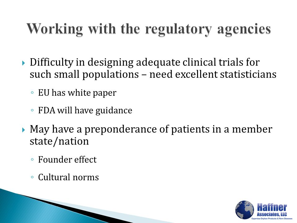  Difficulty in designing adequate clinical trials for such small populations – need excellent statisticians ◦ EU has white paper ◦ FDA will have guidance  May have a preponderance of patients in a member state/nation ◦ Founder effect ◦ Cultural norms