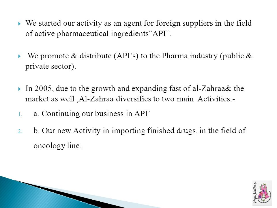  We started our activity as an agent for foreign suppliers in the field of active pharmaceutical ingredients API .