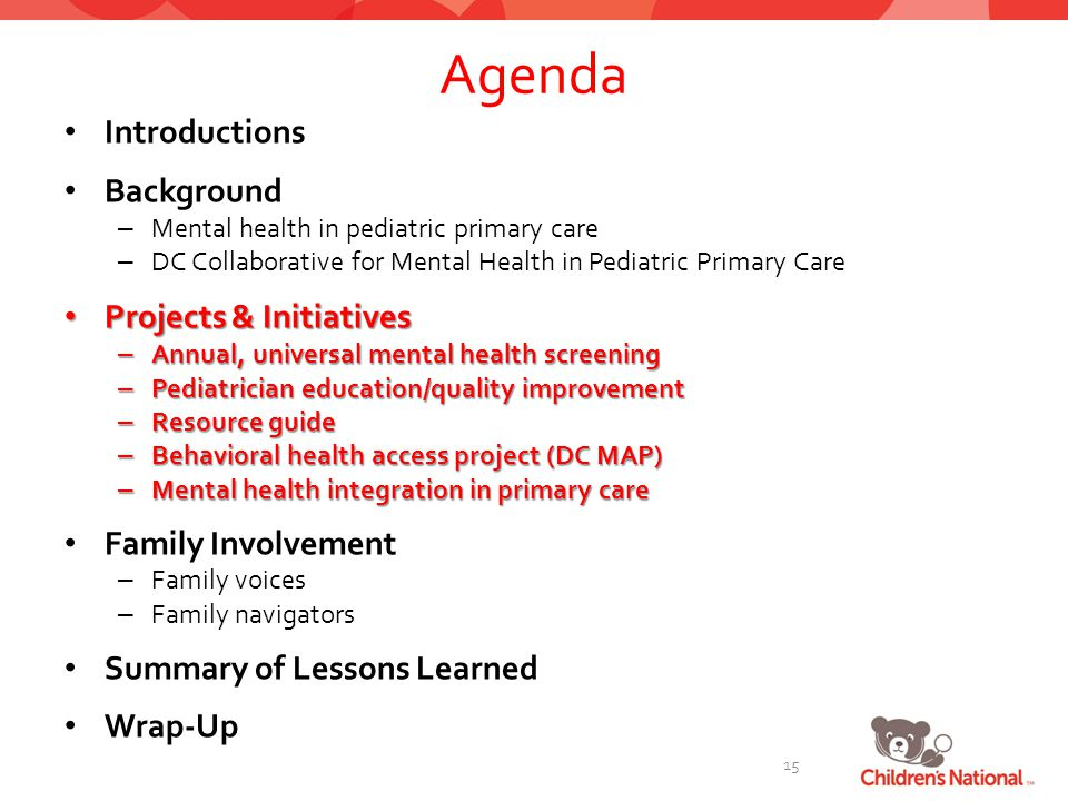 Agenda Introductions Background – Mental health in pediatric primary care – DC Collaborative for Mental Health in Pediatric Primary Care Projects & Initiatives Projects & Initiatives – Annual, universal mental health screening – Pediatrician education/quality improvement – Resource guide – Behavioral health access project (DC MAP) – Mental health integration in primary care Family Involvement – Family voices – Family navigators Summary of Lessons Learned Wrap-Up 15