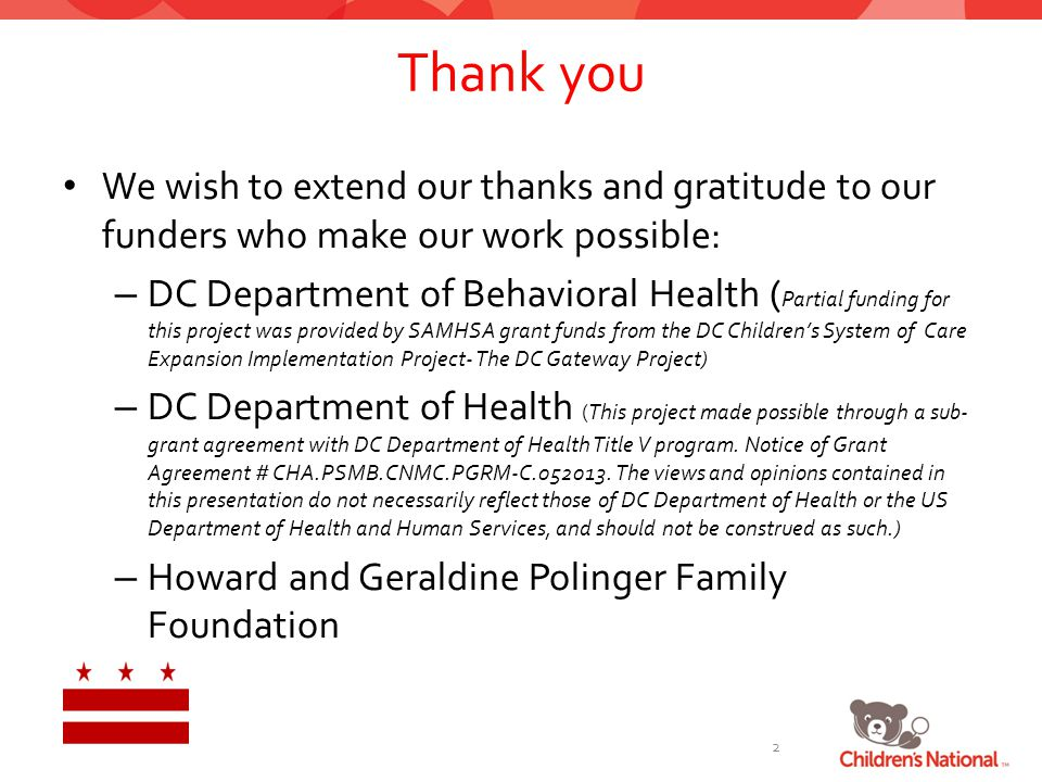 Thank you 2 We wish to extend our thanks and gratitude to our funders who make our work possible: – DC Department of Behavioral Health ( Partial funding for this project was provided by SAMHSA grant funds from the DC Children's System of Care Expansion Implementation Project- The DC Gateway Project) – DC Department of Health (This project made possible through a sub- grant agreement with DC Department of Health Title V program.