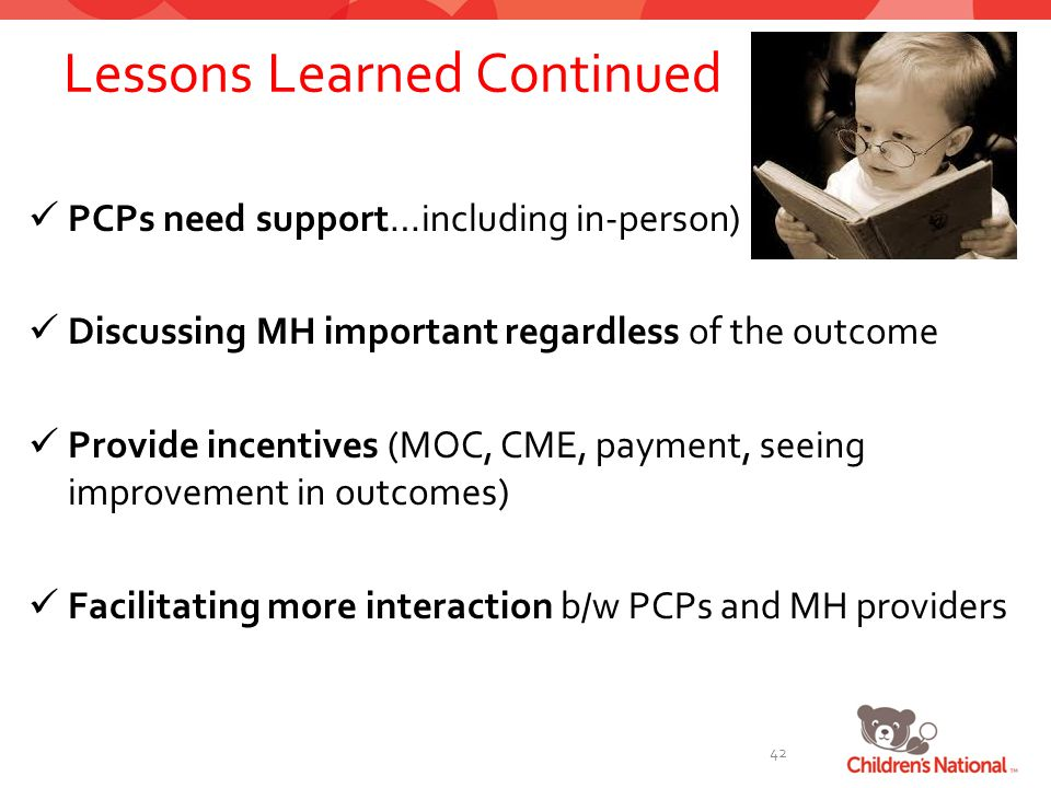 Lessons Learned Continued PCPs need support…including in-person) Discussing MH important regardless of the outcome Provide incentives (MOC, CME, payment, seeing improvement in outcomes) Facilitating more interaction b/w PCPs and MH providers 42