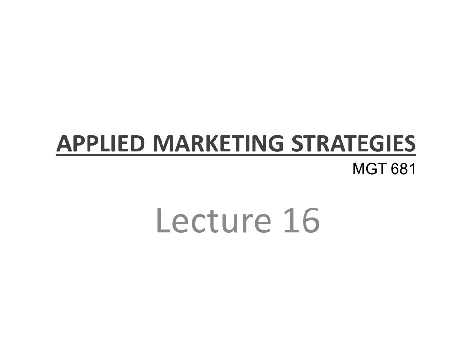 APPLIED MARKETING STRATEGIES Lecture 16 MGT 681